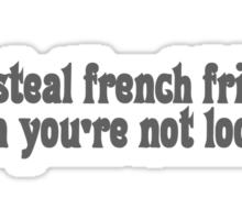 I steal french fries when you're not looking Sticker