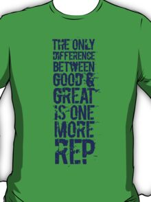 The only difference between good and great is one more rep T-Shirt