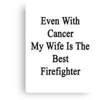 Even With Cancer My Wife Is The Best Firefighter  Canvas Print