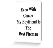 Even With Cancer My Boyfriend Is The Best Fireman  Greeting Card
