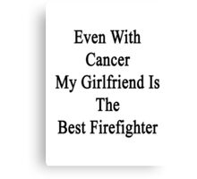 Even With Cancer My Girlfriend Is The Best Firefighter  Canvas Print