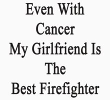 Even With Cancer My Girlfriend Is The Best Firefighter  by supernova23