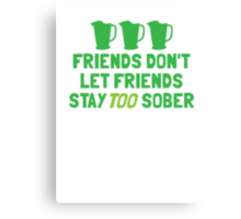 IRISH Friends don't let friends stay TOO sober with three jugs Canvas Print