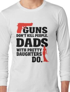 Guns don't kill people. Dads with pretty daughters do! Long Sleeve T-Shirt