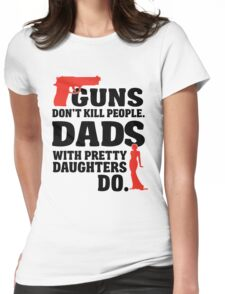 Guns don't kill people. Dads with pretty daughters do! Womens Fitted T-Shirt