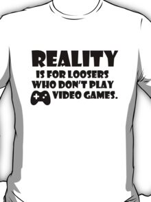 Reality is for loosers who don't play video games T-Shirt