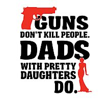 Guns don't kill people. Dads with pretty daughters do! Photographic Print