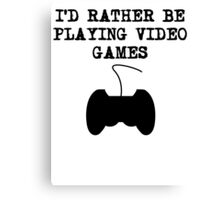 I'd Rather Be Playing Video Games Canvas Print