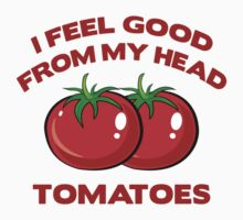 I Feel Good From My Head Tomatoes by BrightDesign