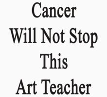 Cancer Will Not Stop This Art Teacher  by supernova23