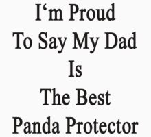 I'm Proud To Say My Dad Is The Best Panda Protector  by supernova23