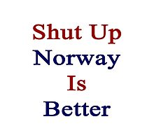 Shut Up Norway Is Better  Photographic Print