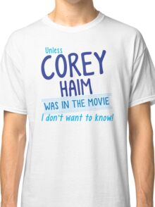 Unless COREY HAIM was in the movie I don't want to know Classic T-Shirt