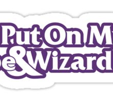 I Put On My Robe and Wizard Hat Sticker