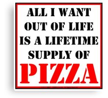 All I Want Out Of Life Is A Lifetime Supply Of Pizza Canvas Print