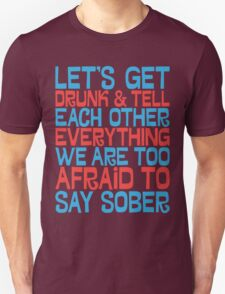Let's get drunk and tell each other everything T-Shirt