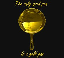 The only good pan, is a gold pan Unisex T-Shirt