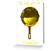 The only good pan, is a gold pan Greeting Card