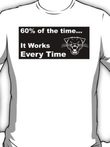 60% of the time, it works every time T-Shirt