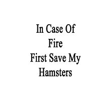 In Case Of Fire First Save My Hamsters  by supernova23