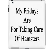 My Fridays Are For Taking Care Of Hamsters  iPad Case/Skin