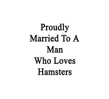 Proudly Married To A Man Who Loves Hamsters  by supernova23