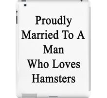 Proudly Married To A Man Who Loves Hamsters  iPad Case/Skin