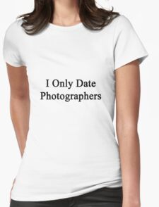 I Only Date Photographers  Womens Fitted T-Shirt