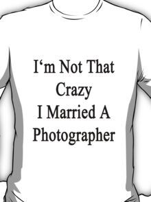 I'm Not That Crazy I Married A Photographer  T-Shirt