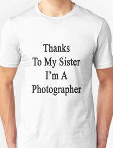 Thanks To My Sister I'm A Photographer  Unisex T-Shirt