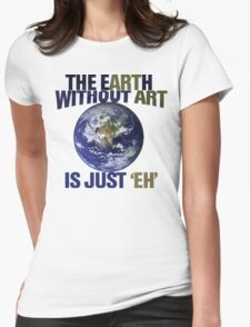 The earth without art is just eh Womens Fitted T-Shirt