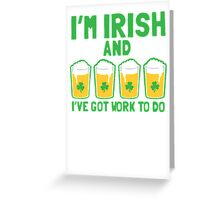 I'm IRISH and I've got WORK to do Greeting Card