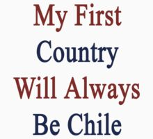 My First Country Will Always Be Chile  by supernova23