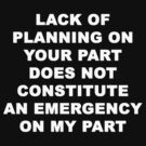 Lack of Plannning on Your Part does not Constitute an Emergency on My Part by Chris  Bradshaw