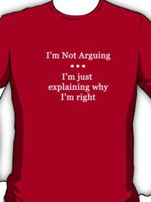 I'm Not Arguing.  I'm Just Explaining Why I'm Right T-Shirt