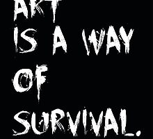 Art is a way of survival. by bleuhanded