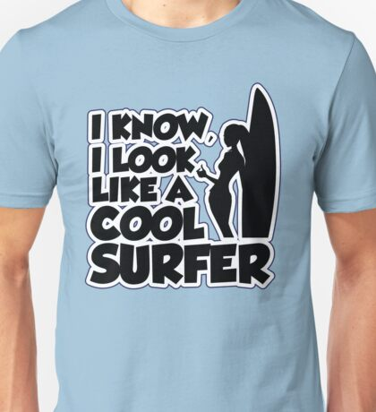 I know I look like a cool surfer Unisex T-Shirt