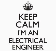 Keep Calm I'm An Electrical Engineer by CarryOn