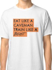 Eat like a caveman, train like a beast Classic T-Shirt