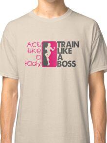 Act like a lady, train like a boss Classic T-Shirt