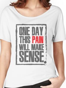 One day this pain will make sense Women's Relaxed Fit T-Shirt