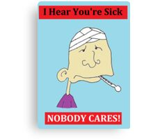 I Hear You're Sick - NOBODY CARES! Cynical Card Canvas Print