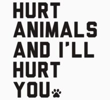 Hurt Animals and I'll Hurt You by printproxy