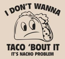 I Don't Wanna Taco 'Bout It. It's Nacho Problem. by BrightDesign