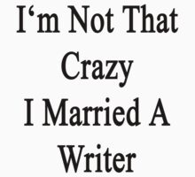 I'm Not That Crazy I Married A Writer  by supernova23