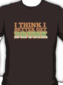 I THINK I BETTER GET DRUNK  T-Shirt