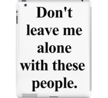 don't leave me alone with these people. iPad Case/Skin