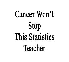 Cancer Won't Stop This Statistics Teacher  Photographic Print