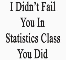 I Didn't Fail You In Statistics Class You Did  by supernova23