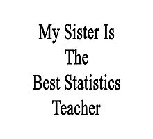 My Sister Is The Best Statistics Teacher  Photographic Print